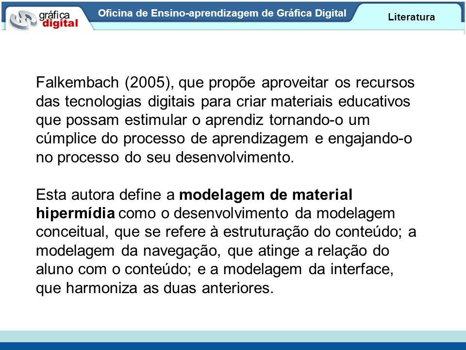 Oficina de Ensino-aprendizagem de Gráfica Digital Literatura Falkembach (2005), que propõe aproveitar os recursos das tecnologias digitais para criar materiais educativos que possam estimular o aprendiz tornando-o um cúmplice do processo de aprendizagem e engajando-o no processo do seu desenvolvimento.