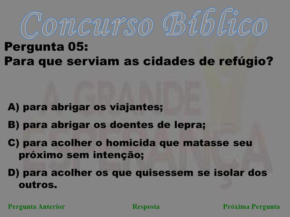RespostaPróxima PerguntaPergunta Anterior Pergunta 05: Para que serviam as cidades de refúgio? A) para abrigar os viajantes; B) para abrigar os doente