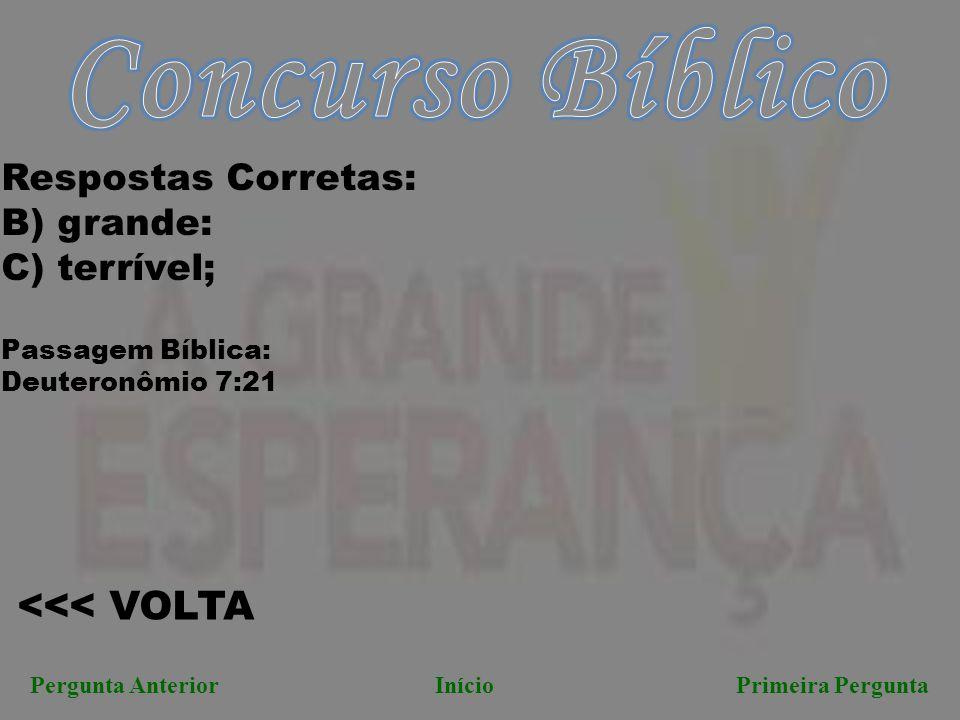 <<< VOLTA Pergunta AnteriorInício Primeira Pergunta Respostas Corretas: B) grande: C) terrível; Passagem Bíblica: Deuteronômio 7:21