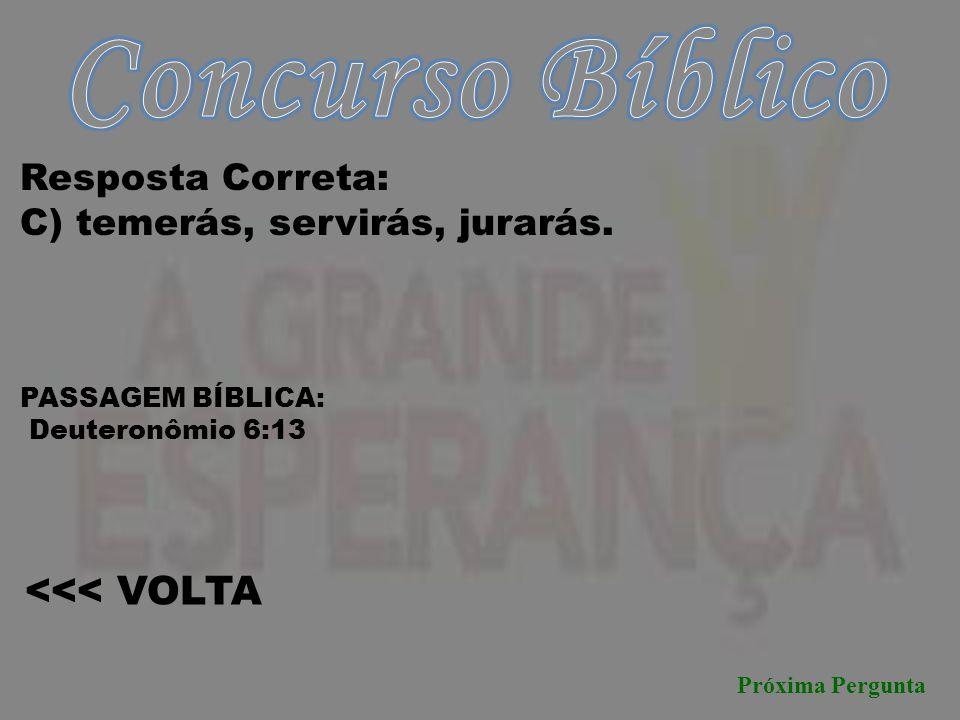 Próxima Pergunta <<< VOLTA Resposta Correta: C) temerás, servirás, jurarás. PASSAGEM BÍBLICA: Deuteronômio 6:13