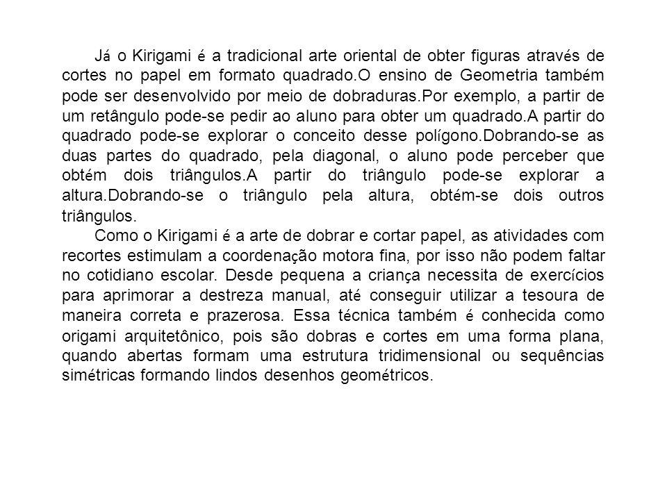 J á o Kirigami é a tradicional arte oriental de obter figuras atrav é s de cortes no papel em formato quadrado.O ensino de Geometria tamb é m pode ser