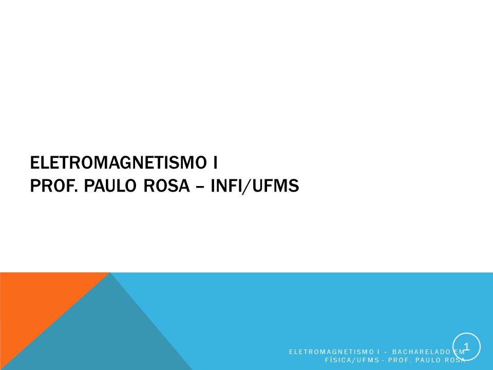 ELETROMAGNETISMO I PROF. PAULO ROSA – INFI/UFMS ELETROMAGNETISMO I – BACHARELADO EM FÍSICA/UFMS - PROF. PAULO ROSA 1