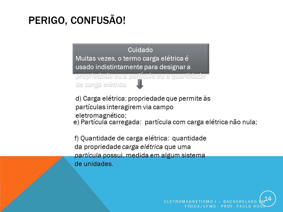 PERIGO, CONFUSÃO! ELETROMAGNETISMO I – BACHARELADO EM FÍSICA/UFMS - PROF. PAULO ROSA 14 Cuidado Muitas vezes, o termo carga elétrica é usado indistint