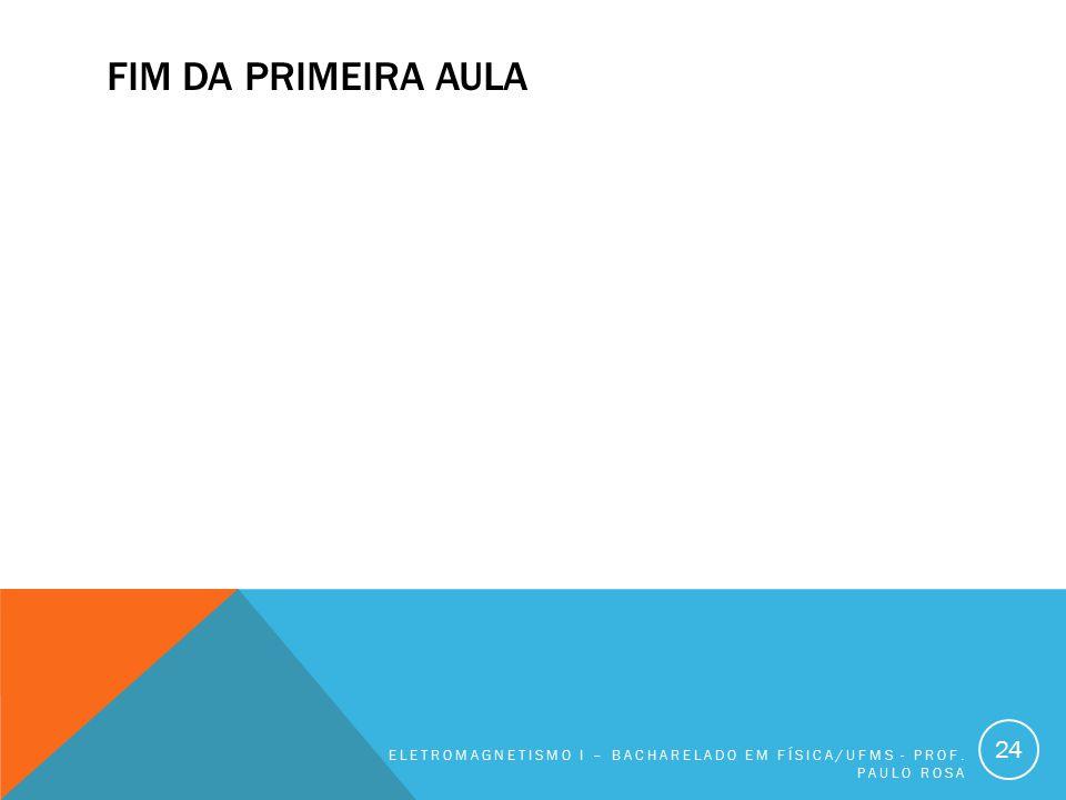 FIM DA PRIMEIRA AULA ELETROMAGNETISMO I – BACHARELADO EM FÍSICA/UFMS - PROF. PAULO ROSA 24