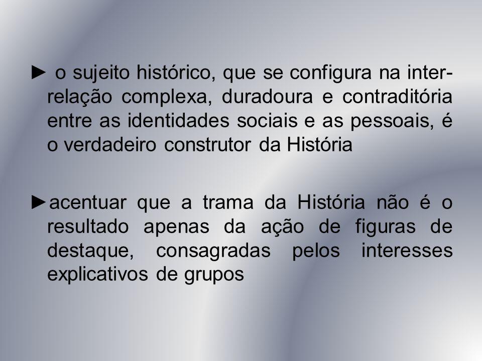 ► o sujeito histórico, que se configura na inter- relação complexa, duradoura e contraditória entre as identidades sociais e as pessoais, é o verdadei