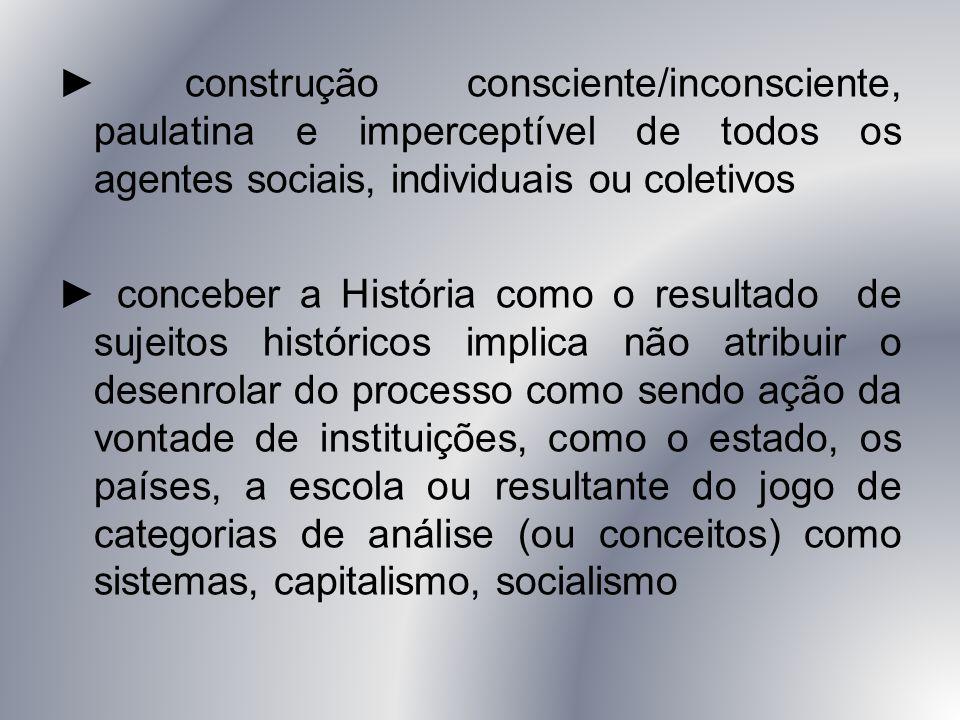 ► construção consciente/inconsciente, paulatina e imperceptível de todos os agentes sociais, individuais ou coletivos ► conceber a História como o res