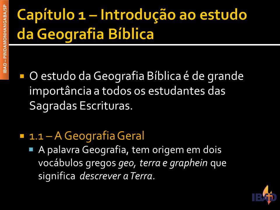 IBAD – PINDAMONHANGABA/SP  1.2 – A Geografia Bíblica  A Geografia Bíblica tem por finalidade estudar a superfície da Terra, onde ocorreram os acontecimentos narrados nas Escrituras Sagradas.