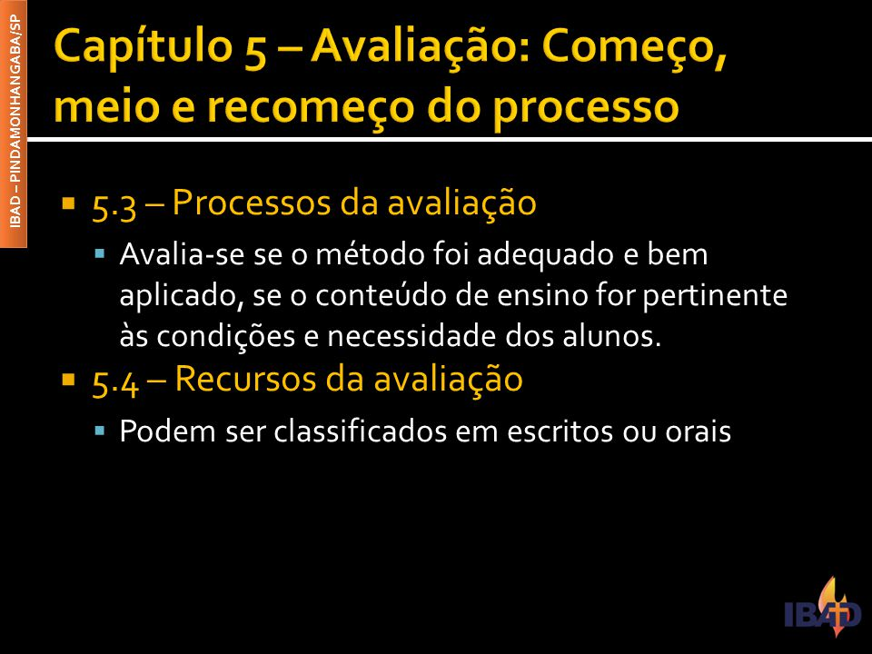 IBAD – PINDAMONHANGABA/SP  5.3 – Processos da avaliação  Avalia-se se o método foi adequado e bem aplicado, se o conteúdo de ensino for pertinente à