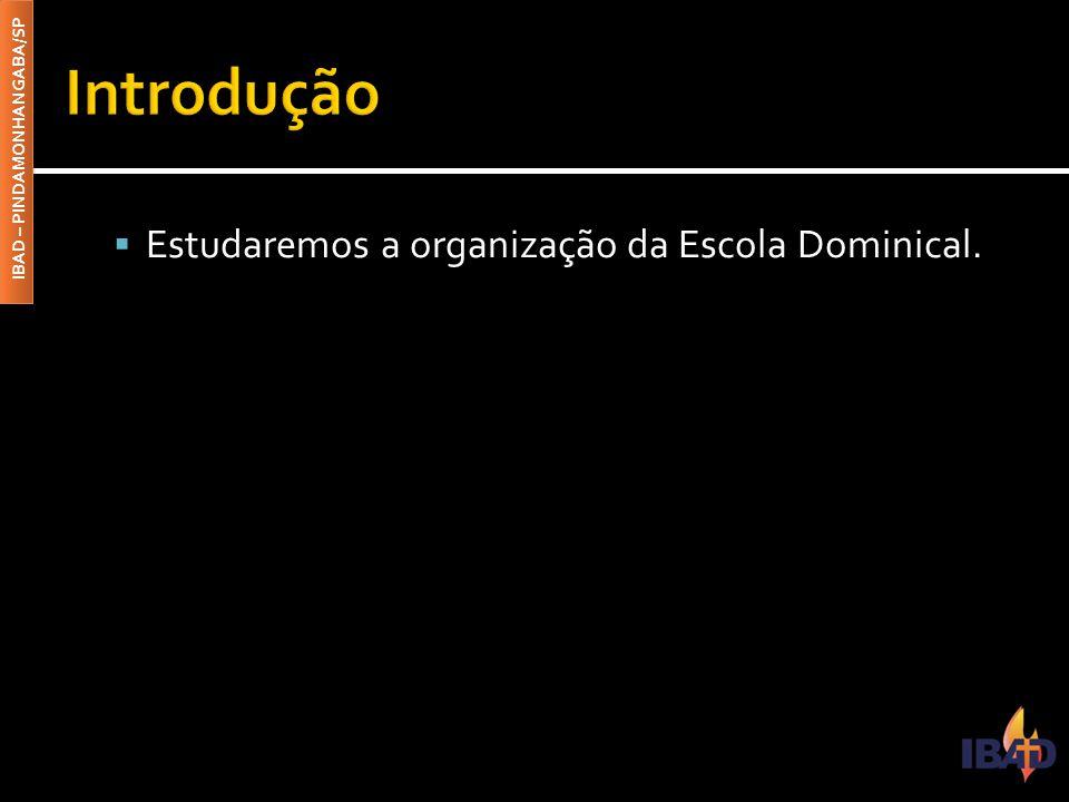 IBAD – PINDAMONHANGABA/SP  A organização administrativa da Escola Dominical, a agência educativa que se dedica ao ensino bíblico sistemático, tem como finalidade cumprir efetivamente o mandado da grande comissão.