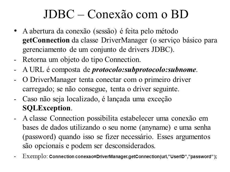 JDBC – Conexão com o BD A abertura da conexão (sessão) é feita pelo método getConnection da classe DriverManager (o serviço básico para gerenciamento