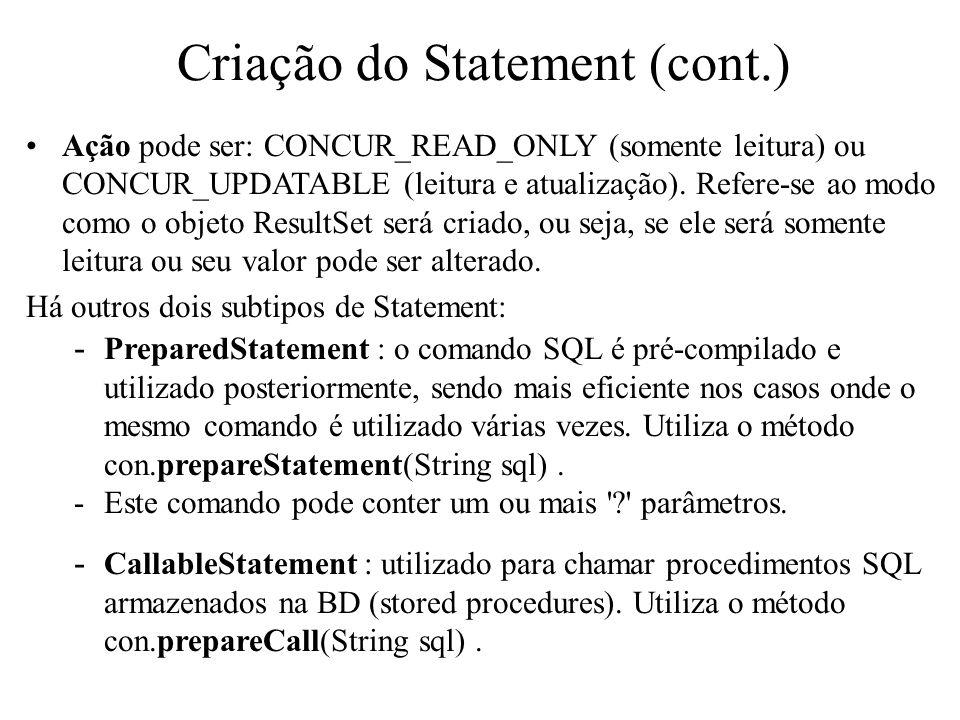 Criação do Statement (cont.) Ação pode ser: CONCUR_READ_ONLY (somente leitura) ou CONCUR_UPDATABLE (leitura e atualização). Refere-se ao modo como o o