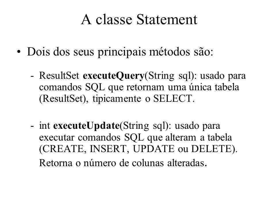A classe Statement Dois dos seus principais métodos são: -ResultSet executeQuery(String sql): usado para comandos SQL que retornam uma única tabela (R