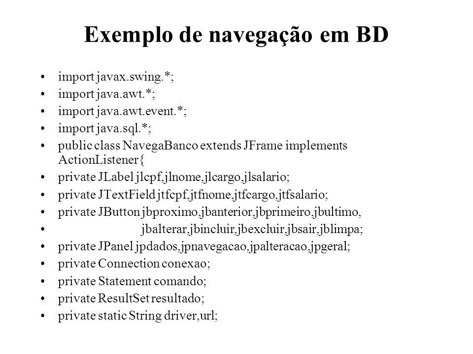 Exemplo de navegação em BD import javax.swing.*; import java.awt.*; import java.awt.event.*; import java.sql.*; public class NavegaBanco extends JFram