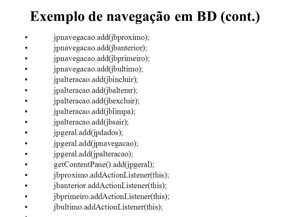 Exemplo de navegação em BD (cont.) jpnavegacao.add(jbproximo); jpnavegacao.add(jbanterior); jpnavegacao.add(jbprimeiro); jpnavegacao.add(jbultimo); jp