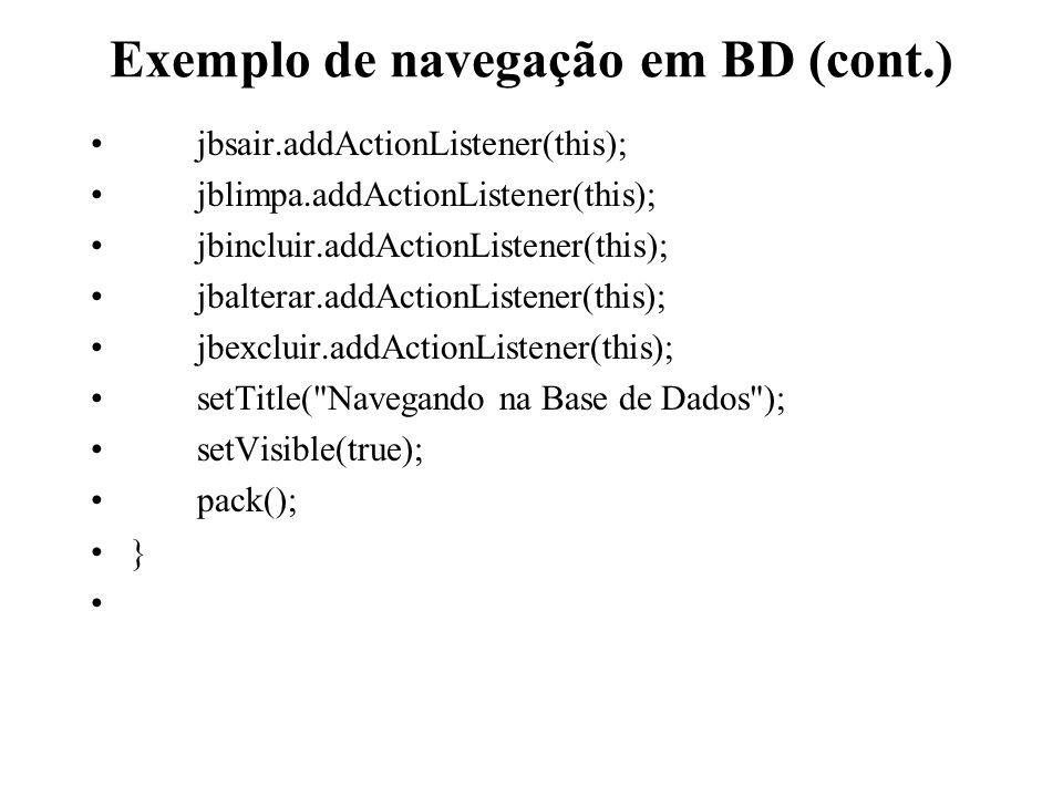 Exemplo de navegação em BD (cont.) jbsair.addActionListener(this); jblimpa.addActionListener(this); jbincluir.addActionListener(this); jbalterar.addAc