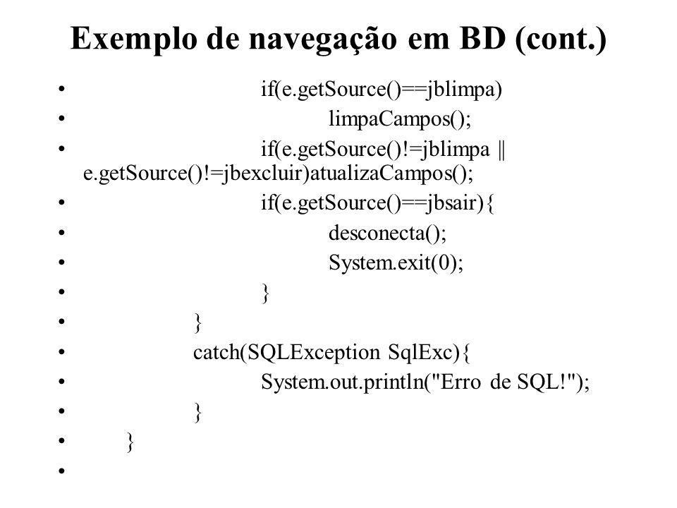 Exemplo de navegação em BD (cont.) if(e.getSource()==jblimpa) limpaCampos(); if(e.getSource()!=jblimpa || e.getSource()!=jbexcluir)atualizaCampos(); i