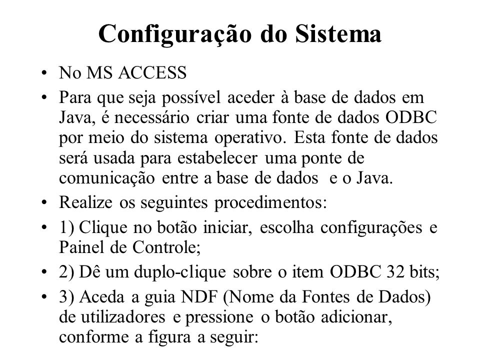Configuração do Sistema No MS ACCESS Para que seja possível aceder à base de dados em Java, é necessário criar uma fonte de dados ODBC por meio do sis