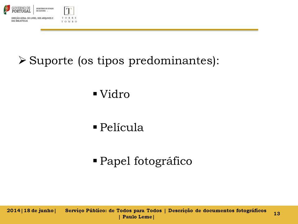  Suporte (os tipos predominantes):  Vidro  Película  Papel fotográfico 13 2014|18 de junho| Serviço Público: de Todos para Todos | Descrição de documentos fotográficos | Paulo Leme|