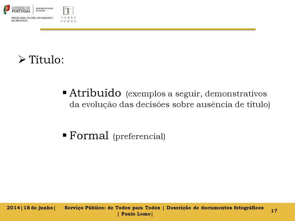  Título:  Atribuído (exemplos a seguir, demonstrativos da evolução das decisões sobre ausência de título)  Formal (preferencial) 17 2014|18 de junho| Serviço Público: de Todos para Todos | Descrição de documentos fotográficos | Paulo Leme|