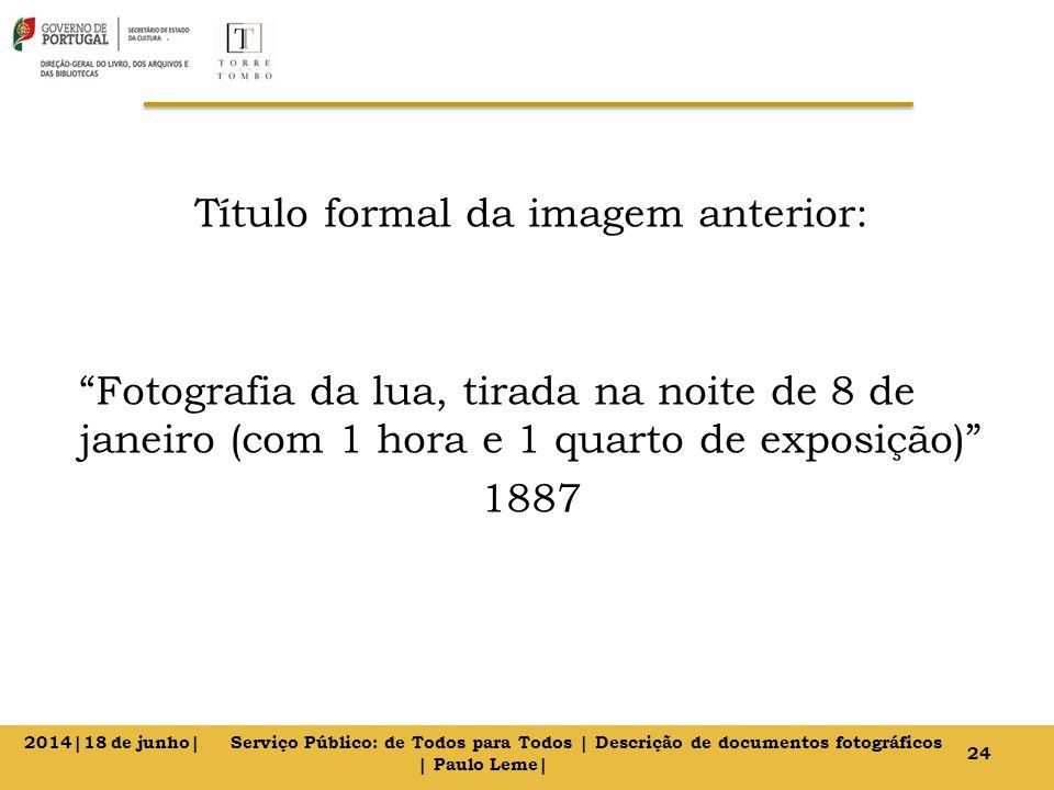 Título formal da imagem anterior: Fotografia da lua, tirada na noite de 8 de janeiro (com 1 hora e 1 quarto de exposição) 1887 24 2014|18 de junho| Serviço Público: de Todos para Todos | Descrição de documentos fotográficos | Paulo Leme|