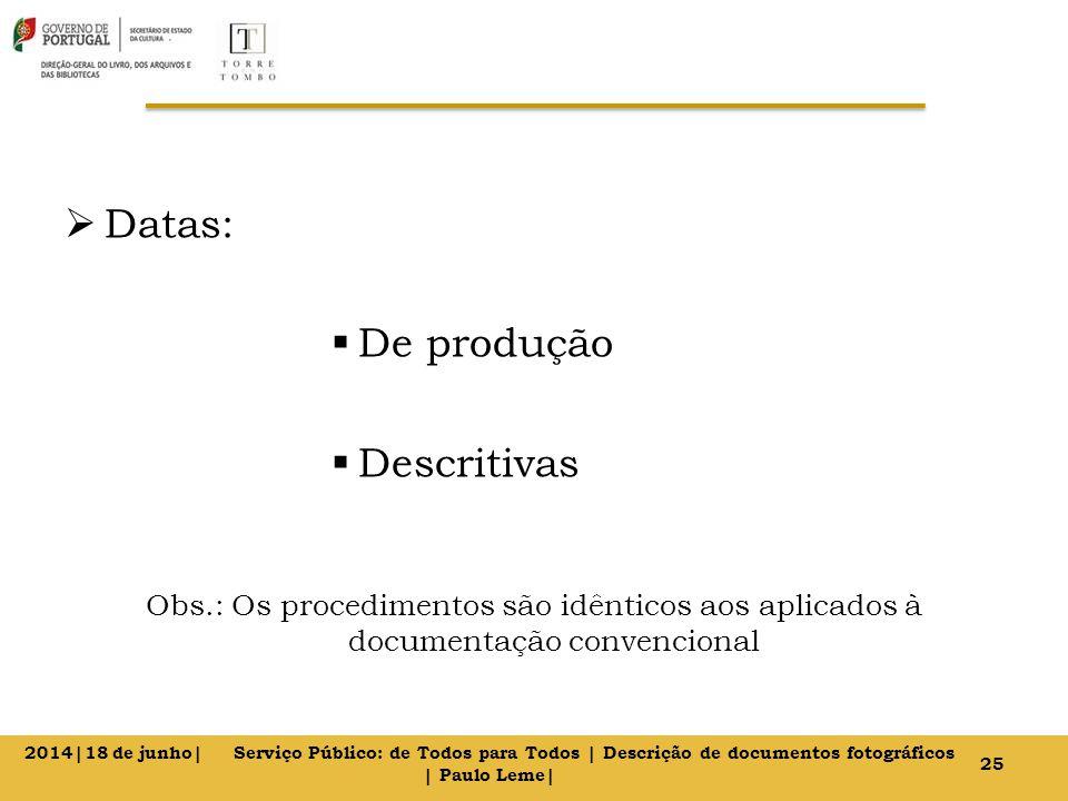  Datas:  De produção  Descritivas Obs.: Os procedimentos são idênticos aos aplicados à documentação convencional 25 2014|18 de junho| Serviço Público: de Todos para Todos | Descrição de documentos fotográficos | Paulo Leme|