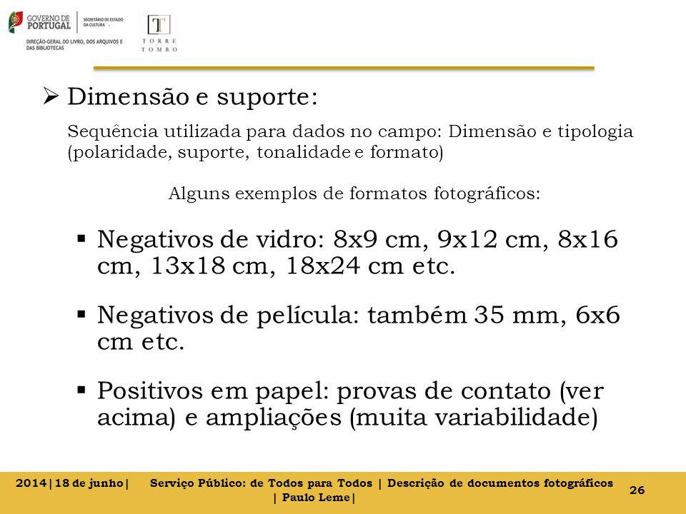  Dimensão e suporte: Sequência utilizada para dados no campo: Dimensão e tipologia (polaridade, suporte, tonalidade e formato) Alguns exemplos de formatos fotográficos:  Negativos de vidro: 8x9 cm, 9x12 cm, 8x16 cm, 13x18 cm, 18x24 cm etc.