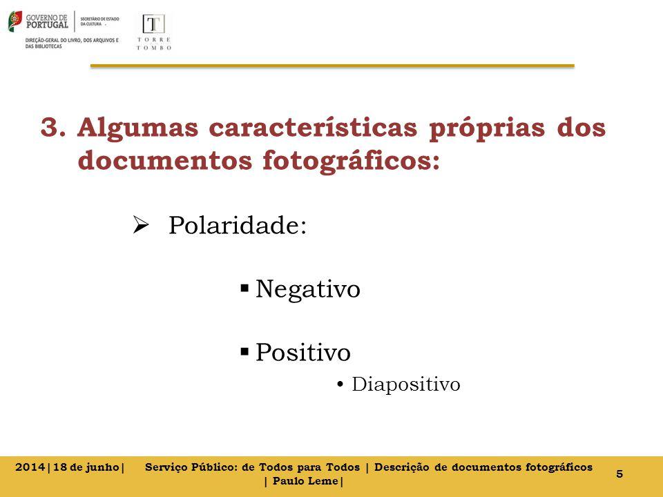 3.Algumas características próprias dos documentos fotográficos:  Polaridade:  Negativo  Positivo Diapositivo 5 2014|18 de junho| Serviço Público: de Todos para Todos | Descrição de documentos fotográficos | Paulo Leme|