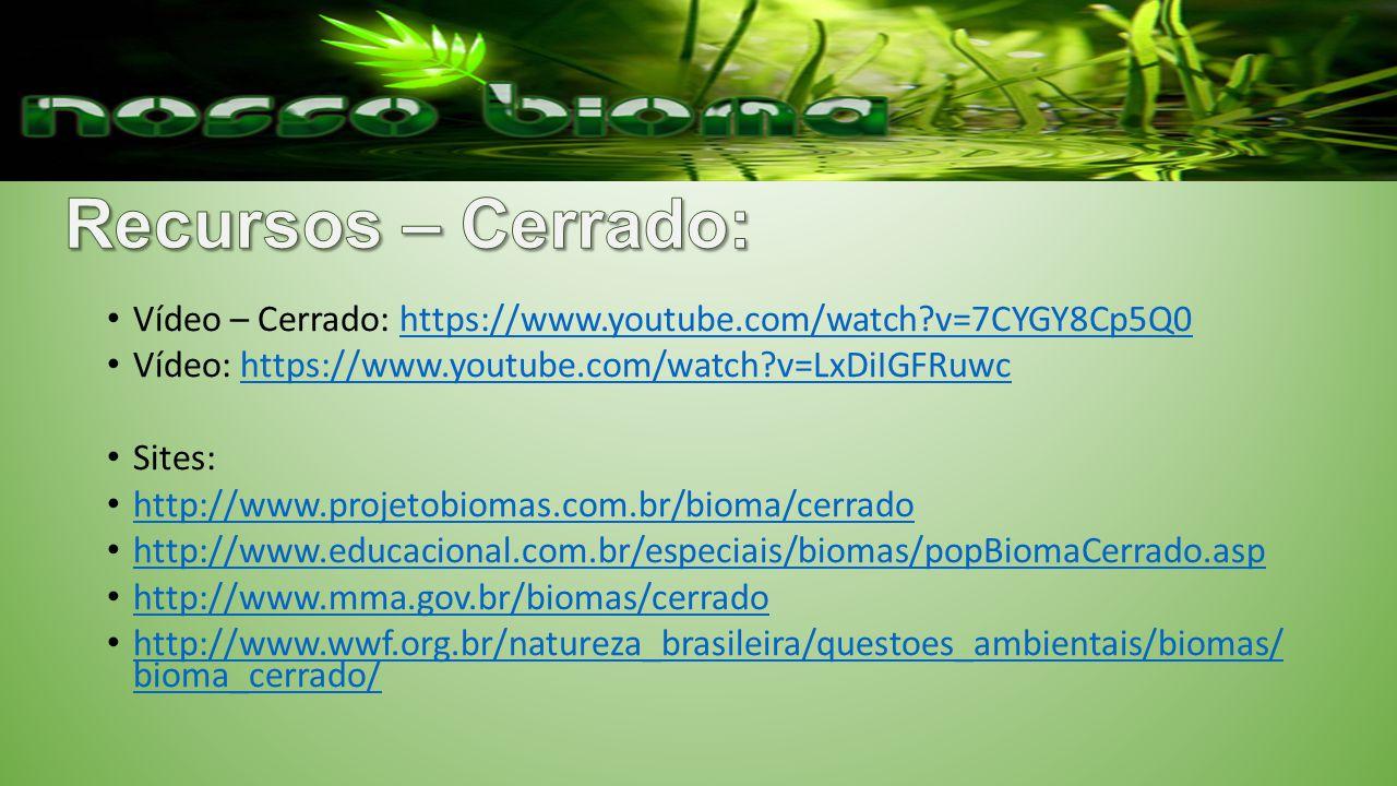 Vídeo – Cerrado: https://www.youtube.com/watch?v=7CYGY8Cp5Q0https://www.youtube.com/watch?v=7CYGY8Cp5Q0 Vídeo: https://www.youtube.com/watch?v=LxDiIGFRuwchttps://www.youtube.com/watch?v=LxDiIGFRuwc Sites: http://www.projetobiomas.com.br/bioma/cerrado http://www.educacional.com.br/especiais/biomas/popBiomaCerrado.asp http://www.mma.gov.br/biomas/cerrado http://www.wwf.org.br/natureza_brasileira/questoes_ambientais/biomas/ bioma_cerrado/ http://www.wwf.org.br/natureza_brasileira/questoes_ambientais/biomas/ bioma_cerrado/