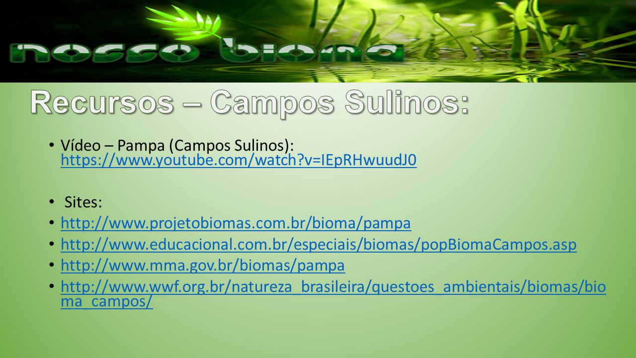 Vídeo – Pampa (Campos Sulinos): https://www.youtube.com/watch?v=IEpRHwuudJ0 https://www.youtube.com/watch?v=IEpRHwuudJ0 Sites: http://www.projetobioma