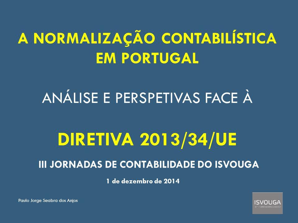 A NORMALIZAÇÃO CONTABILÍSTICA EM PORTUGAL ANÁLISE E PERSPETIVAS FACE À DIRETIVA 2013/34/UE III JORNADAS DE CONTABILIDADE DO ISVOUGA 1 de dezembro de 2014 Paulo Jorge Seabra dos Anjos