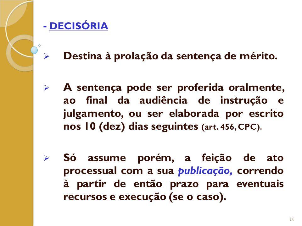 - DECISÓRIA  Destina à prolação da sentença de mérito.  A sentença pode ser proferida oralmente, ao final da audiência de instrução e julgamento, ou