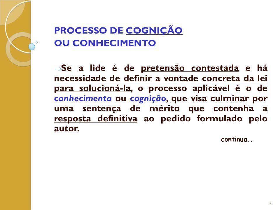 PROCESSO DE COGNIÇÃO OU CONHECIMENTO  Se a lide é de pretensão contestada e há necessidade de definir a vontade concreta da lei para solucioná-la, o