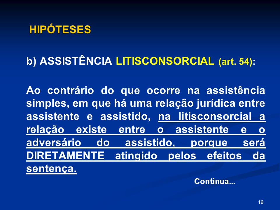 16 HIPÓTESES b) ASSISTÊNCIA LITISCONSORCIAL (art. 54): Ao contrário do que ocorre na assistência simples, em que há uma relação jurídica entre assiste