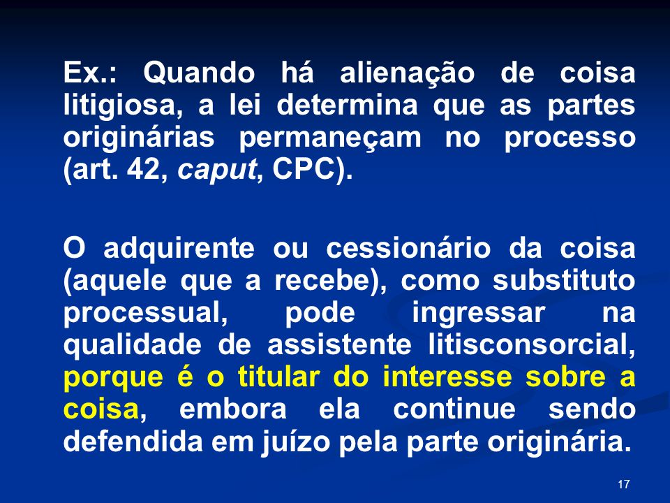 17 Ex.: Quando há alienação de coisa litigiosa, a lei determina que as partes originárias permaneçam no processo (art. 42, caput, CPC). O adquirente o