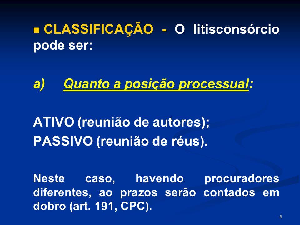 4 CLASSIFICAÇÃO - O litisconsórcio pode ser: a) Quanto a posição processual: ATIVO (reunião de autores); PASSIVO (reunião de réus). Neste caso, havend