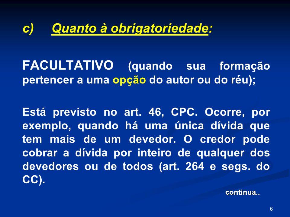 6 c) Quanto à obrigatoriedade: FACULTATIVO (quando sua formação pertencer a uma opção do autor ou do réu); Está previsto no art. 46, CPC. Ocorre, por