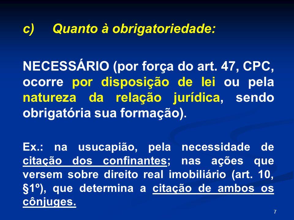 7 c) Quanto à obrigatoriedade: NECESSÁRIO (por força do art. 47, CPC, ocorre por disposição de lei ou pela natureza da relação jurídica, sendo obrigat