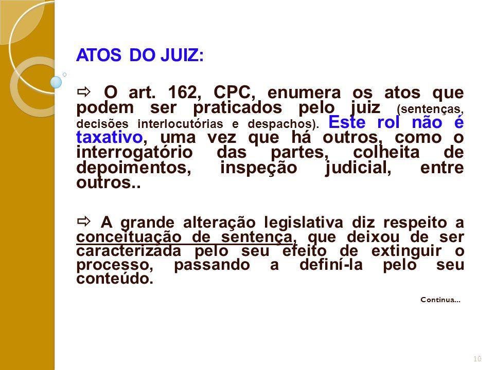 ATOS DO JUIZ:  O art. 162, CPC, enumera os atos que podem ser praticados pelo juiz (sentenças, decisões interlocutórias e despachos). Este rol não é