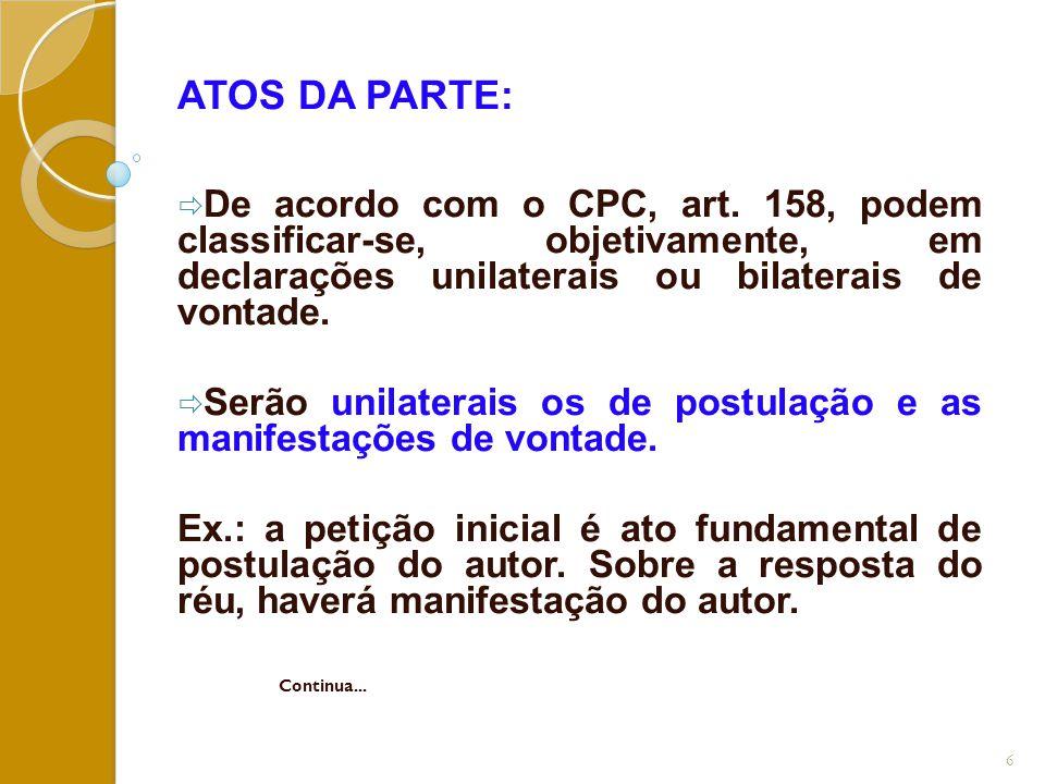 ATOS DA PARTE:  De acordo com o CPC, art. 158, podem classificar-se, objetivamente, em declarações unilaterais ou bilaterais de vontade.  Serão unil