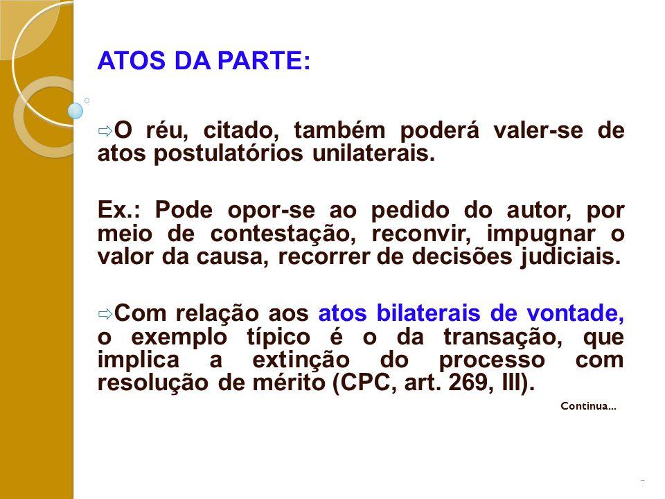 ATOS DA PARTE:  O réu, citado, também poderá valer-se de atos postulatórios unilaterais. Ex.: Pode opor-se ao pedido do autor, por meio de contestaçã