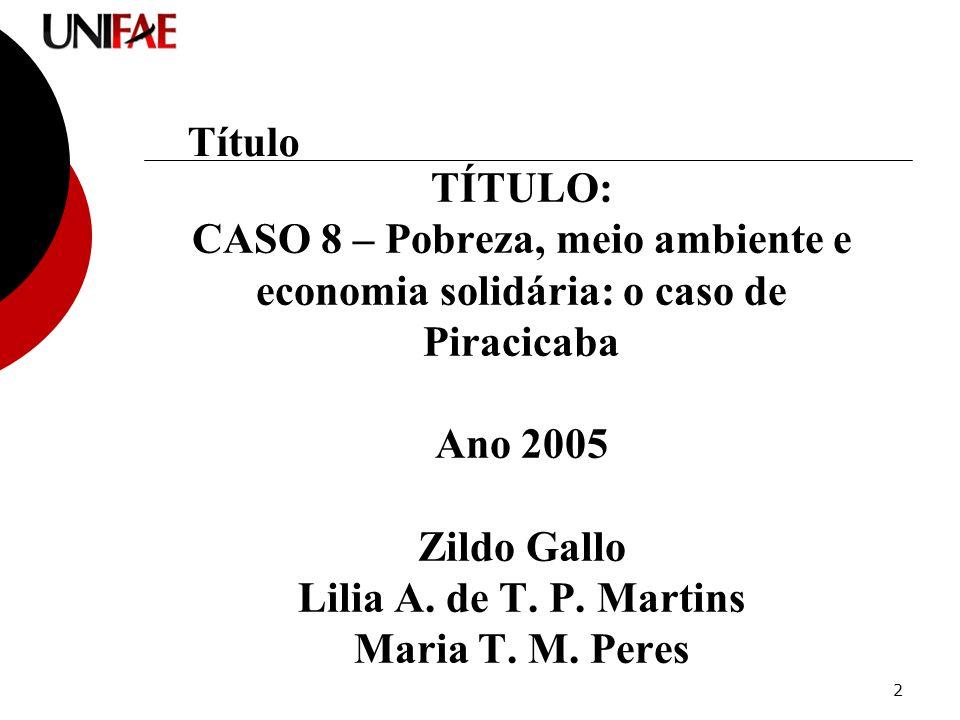 2 TÍTULO: CASO 8 – Pobreza, meio ambiente e economia solidária: o caso de Piracicaba Ano 2005 Zildo Gallo Lilia A.