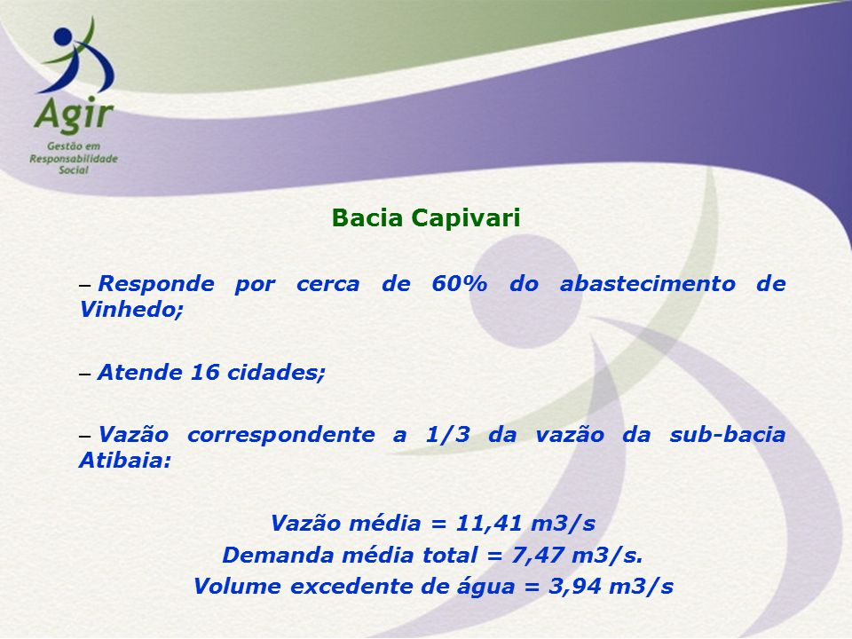 Bacia Capivari – Responde por cerca de 60% do abastecimento de Vinhedo; – Atende 16 cidades; – Vazão correspondente a 1/3 da vazão da sub-bacia Atibaia: Vazão média = 11,41 m3/s Demanda média total = 7,47 m3/s.