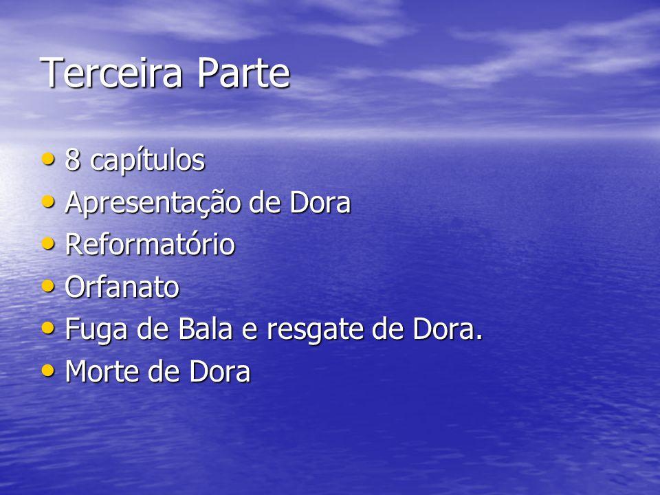 Terceira Parte 8 capítulos 8 capítulos Apresentação de Dora Apresentação de Dora Reformatório Reformatório Orfanato Orfanato Fuga de Bala e resgate de