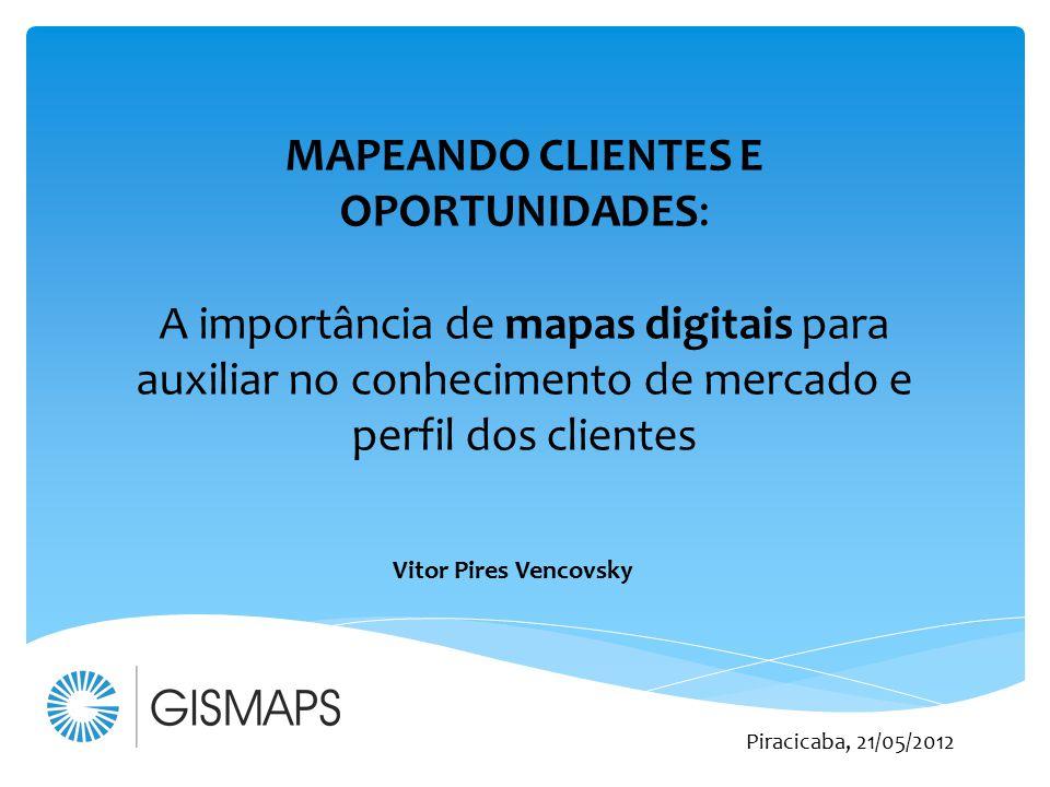 MAPEANDO CLIENTES E OPORTUNIDADES: A importância de mapas digitais para auxiliar no conhecimento de mercado e perfil dos clientes Vitor Pires Vencovsk