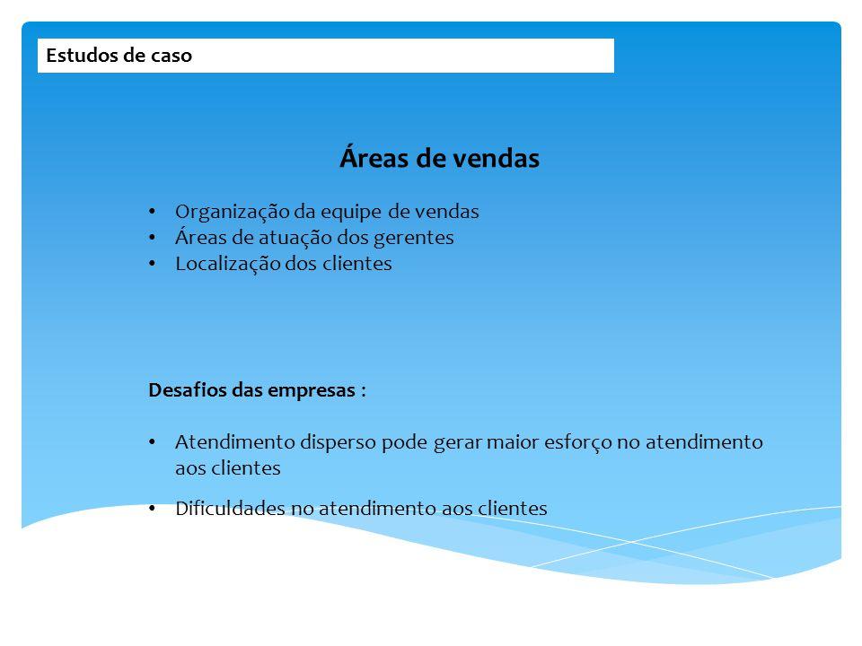 Estudos de caso Organização da equipe de vendas Áreas de atuação dos gerentes Localização dos clientes Áreas de vendas Desafios das empresas : Atendim