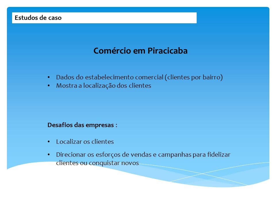 Estudos de caso Dados do estabelecimento comercial (clientes por bairro) Mostra a localização dos clientes Comércio em Piracicaba Desafios das empresa