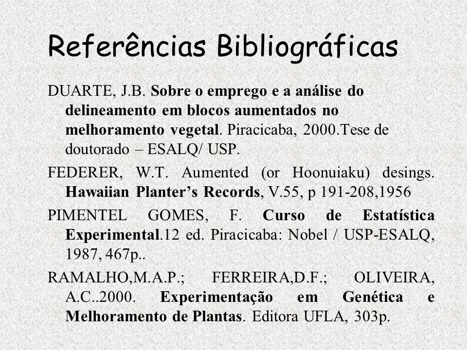 Referências Bibliográficas DUARTE, J.B. Sobre o emprego e a análise do delineamento em blocos aumentados no melhoramento vegetal. Piracicaba, 2000.Tes