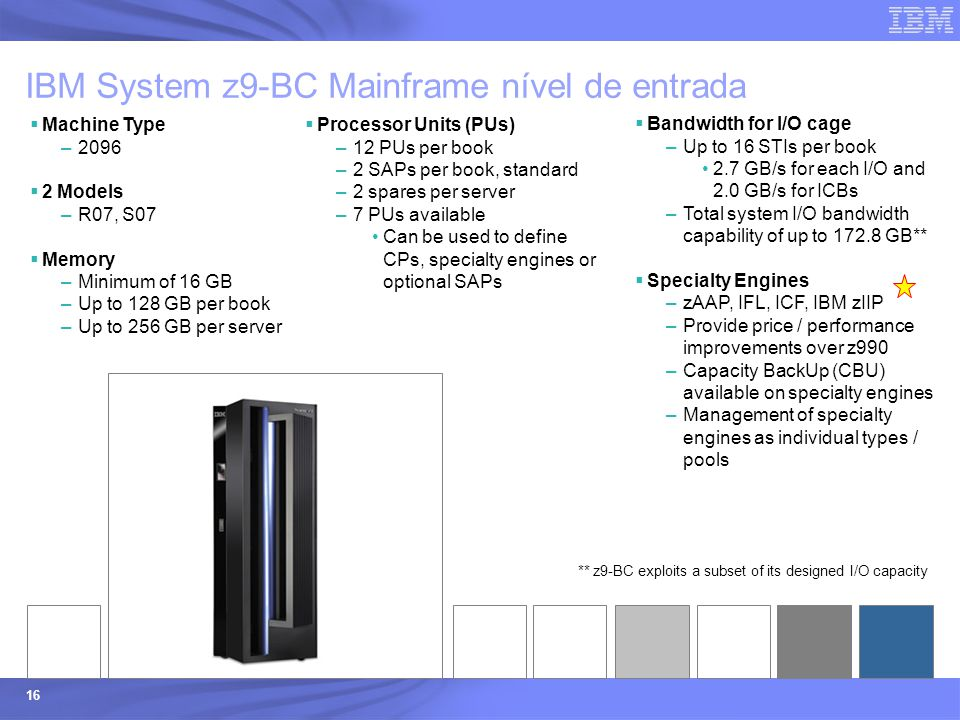 © 2003 IBM Corporation 16  Bandwidth for I/O cage –Up to 16 STIs per book 2.7 GB/s for each I/O and 2.0 GB/s for ICBs –Total system I/O bandwidth cap