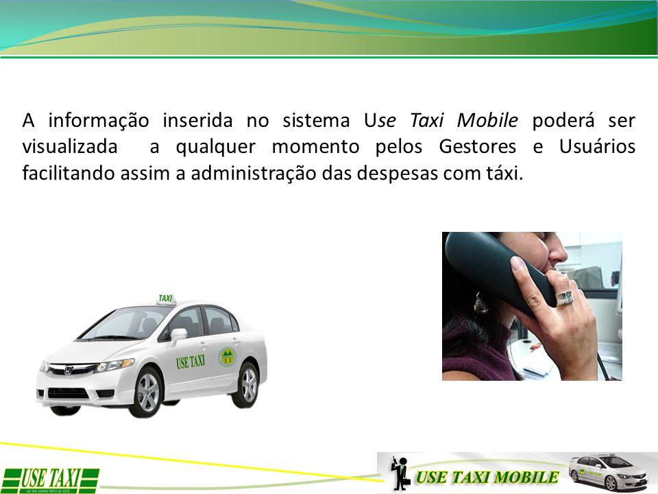 A informação inserida no sistema Use Taxi Mobile poderá ser visualizada a qualquer momento pelos Gestores e Usuários facilitando assim a administração