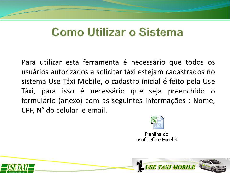 Para utilizar esta ferramenta é necessário que todos os usuários autorizados a solicitar táxi estejam cadastrados no sistema Use Táxi Mobile, o cadast